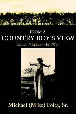 From a Country Boy's View: Clifton, Virginia - The 1950's by Michael Foley Sr.