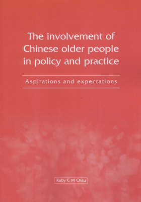 The Involvement of Chinese Older People in Policy and Practice: Aspirations and Expectations by Ruby C. M. Chau
