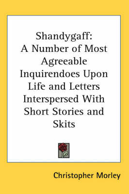 Shandygaff: A Number of Most Agreeable Inquirendoes Upon Life and Letters Interspersed with Short Stories and Skits by Christopher Morley