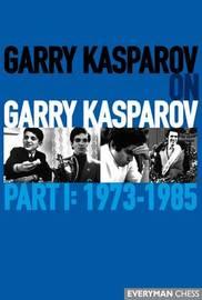 Garry Kasparov on Garry Kasparov, Part 1: 1973-1985 by Garry Kasparov