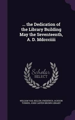 ... the Dedication of the Library Building May the Seventeenth, A. D. MDCCCIIII by William Vail Kellen