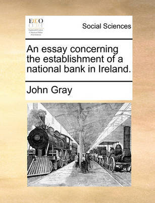An Essay Concerning the Establishment of a National Bank in Ireland. by John Gray