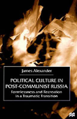 Political Culture in Post-Communist Russia by James Alexander