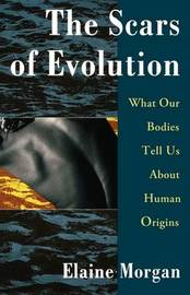 The Scars of Evolution/What Our Bodies Tell Us about Human Origins by Elaine Morgan