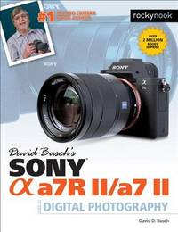 David Busch's Sony Alpha A7RII/A7II Guide to Digital Photography by David D Busch