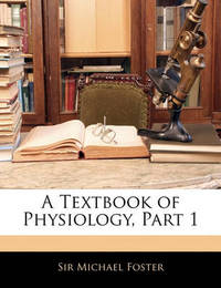 A Textbook of Physiology, Part 1 by Michael Foster