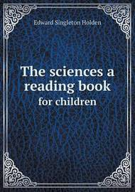 The Sciences a Reading Book for Children by Edward Singleton Holden