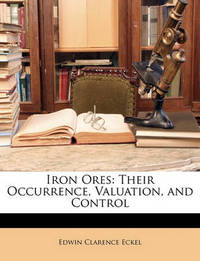 Iron Ores: Their Occurrence, Valuation, and Control by Edwin Clarence Eckel