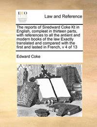 The Reports of Siredward Coke Kt in English, Compleat in Thirteen Parts, with References to All the Antient and Modern Books of the Law Exactly Translated and Compared with the First and Lasted in French, V 4 of 13 by Edward Coke image