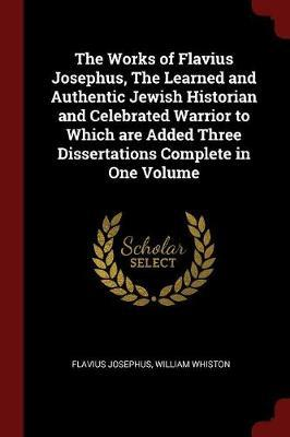 The Works of Flavius Josephus, the Learned and Authentic Jewish Historian and Celebrated Warrior to Which Are Added Three Dissertations Complete in One Volume by Flavius Josephus