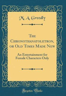 The Chronothanatoletron, or Old Times Made New by M A Greedly