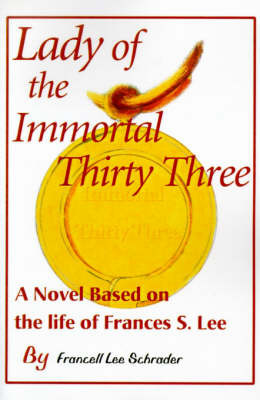 Lady of the Immortal Thirty Three: A Novel Based on the Life of Frances S. Lee by Francell L. Schrader