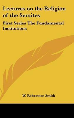 Lectures on the Religion of the Semites: First Series the Fundamental Institutions by W Robertson Smith