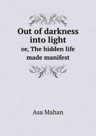 Out of Darkness Into Light Or, the Hidden Life Made Manifest by Asa Mahan