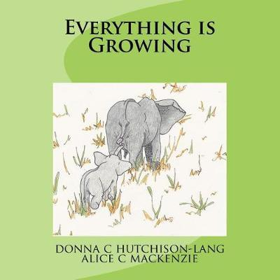Everything Is Growing by Donna C Hutchison-Lang