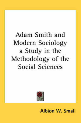 Adam Smith and Modern Sociology a Study in the Methodology of the Social Sciences by Albion W Small