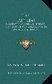 The Last Leaf: Observations During Seventy-Five Years of Men and Events in America and Europe by James Kendall Hosmer