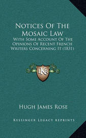 Notices of the Mosaic Law: With Some Account of the Opinions of Recent French Writers Concerning It (1831) by Hugh James Rose