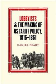 Lobbyists and the Making of US Tariff Policy, 1816 1861 by Daniel Peart