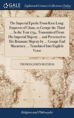 The Imperial Epistle from Kien Long. Emperor of China, to George the Third ... in the Year 1794. Transmitted from His Imperial Majesty ... and Presented to His Britannic Majesty by ... George Earl Macartney ... Translated Into English Verse by Thomas James Mathias