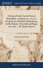 A Sermon Preach'd at the Point in Rotherhithe, on January 20, 1714/15. Being the Day of Publick Thanksgiving, for His Majesty's Peaceable and Happy Accession ... by Thomas Masters by Thomas Masters image