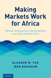 Making Markets Work for Africa by Eleanor M Fox