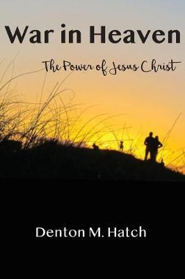 War in Heaven by Denton M Hatch