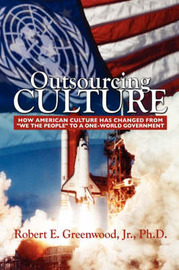 Outsourcing Culture: How American Culture Has Changed from We the People Into a One World Government by Robert, E Greenwood Jr PhD image