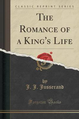 The Romance of a King's Life (Classic Reprint) by J.J. Jusserand