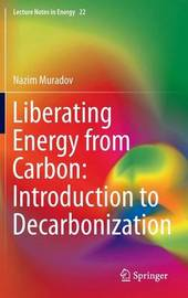 Liberating Energy from Carbon: Introduction to Decarbonization by Nazim Z. Muradov