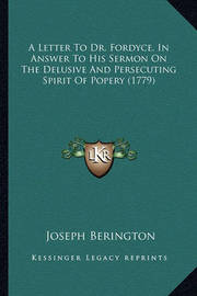 A Letter to Dr. Fordyce, in Answer to His Sermon on the Delua Letter to Dr. Fordyce, in Answer to His Sermon on the Delusive and Persecuting Spirit of Popery (1779) Sive and Persecuting Spirit of Popery (1779) by Joseph Berington