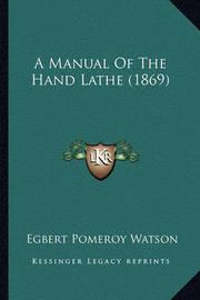 A Manual of the Hand Lathe (1869) by Egbert Pomeroy Watson
