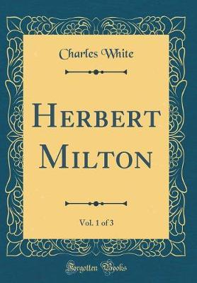 Herbert Milton, Vol. 1 of 3 (Classic Reprint) by Charles White