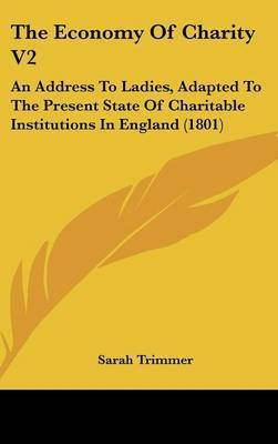The Economy of Charity V2: An Address to Ladies, Adapted to the Present State of Charitable Institutions in England (1801) by Sarah Trimmer