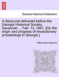 A Discourse Delivered Before the Georgia Historical Society, Savannah ... Feb. 12, 1841. [on the Origin and Progress of Revolutionary Proceedings in Georgia.] by William Bacon Stevens