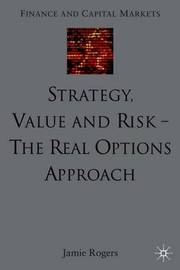 Strategy, Value and Risk - The Real Options Approach by J Rogers