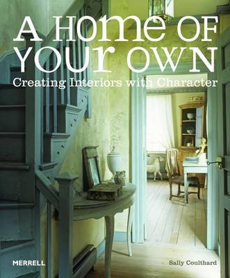 Home of Your Own: Creating Interiors with Character by Sally Coulthard