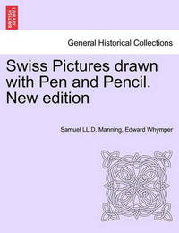 Swiss Pictures Drawn with Pen and Pencil. New Edition by Samuel LL D Manning