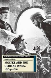 Moltke and the German Wars, 1864-1871 by Arden Bucholz
