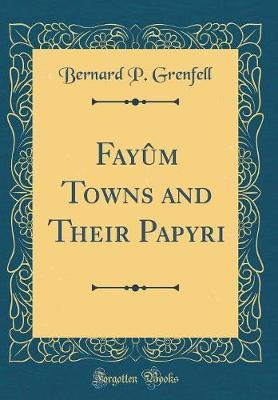 Fayum Towns and Their Papyri (Classic Reprint) by Bernard P Grenfell