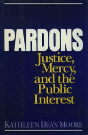 Pardons: Justice, Mercy, and the Public Interest by Kathleen Dean Moore