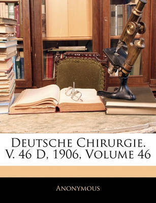 Deutsche Chirurgie. V. 46 D, 1906, Volume 46 by * Anonymous