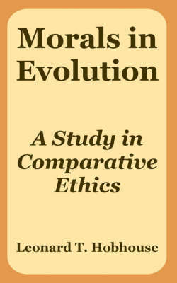 Morals in Evolution: A Study in Comparative Ethics by Leonard Trelawney Hobhouse