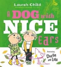 Charlie and Lola: A Dog With Nice Ears by Lauren Child