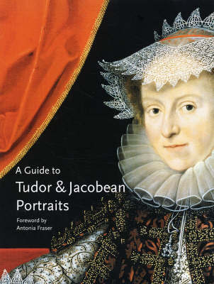 A Guide to Tudor and Jacobean Portraits by Tarnya Cooper