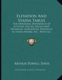 Elevation and Stadia Tables: For Obtaining Differences of Altitude for All Angles and Distances, Horizontal Distances in Stadia Works, Etc., with All Necessary Corrections (1901) by Arthur Powell Davis