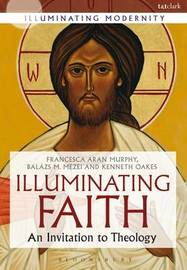 Illuminating Faith by Francesca Aran Murphy