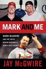 Mark and Me: Mark McGwire and the Truth Behind Baseball's Worst-Kept Secret by Jay McGwire image