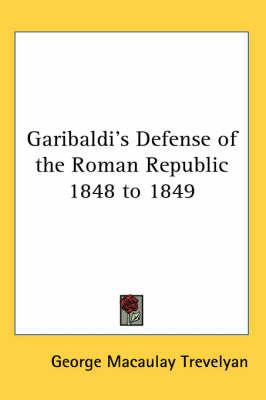 Garibaldi's Defense of the Roman Republic 1848 to 1849 by George Macaulay Trevelyan image
