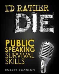 I'd Rather Die! Public Speaking Survival Skills by Robert Scanlon